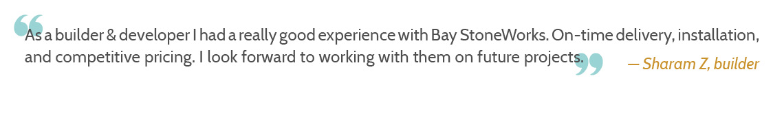 As a builder & developer I had a really good experience with Bay StoneWorks. On-time delivery, installation, and competitive pricing. I look forward to working with them on future projects.